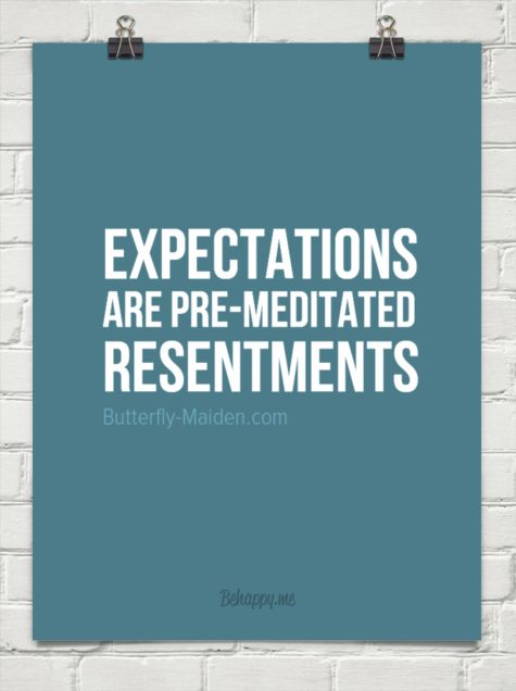 Expectations are pre-meditated resentments