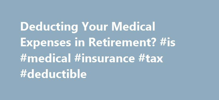 Deducting Your Medical Expenses in Retirement? #is #medical #insurance #tax #deductible http://alabama.remmont.com/deducting-your-medical-expenses-in-retirement-is-medical-insurance-tax-deductible/  # Will You Be Able to Deduct Your Medical Expenses in Retirement? Updated August 09, 2016 You ve certainly been told some expenses, like commuting and work clothes, will decrease in retirement. Other expenses, the standard advice goes, will increase. The most likely culprit? Medical expenses…