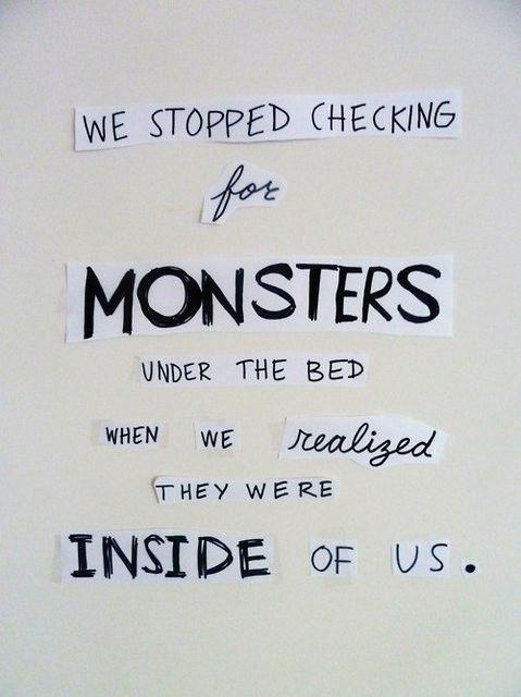 We stopped checking for monsters under the bed when we realized they were inside us.