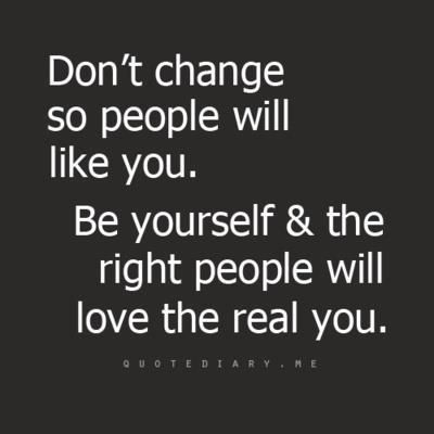 """""""Don't change so people will like you.  Be yourself & the right people will love the real you."""""""