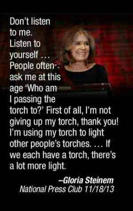 Don't listen to me. Listen to yourself. People ask me at this age who am I passing the torch to? First of all, I'm not giving up my torch, thank you! I use my torch to light other people's torches ... if we each have a torch, there's a lot more light.