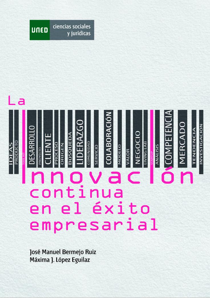 Bermejo Ruiz, José Manuel, López Eguilaz, Máxima j. La innovación continua en el éxito empresarial. EDITORIAL UNED - Universidad Nacional de Educación a Distancia. 2014. ISBN: 9788436267969. Disponible en: Libros electrónicos EBRARY.
