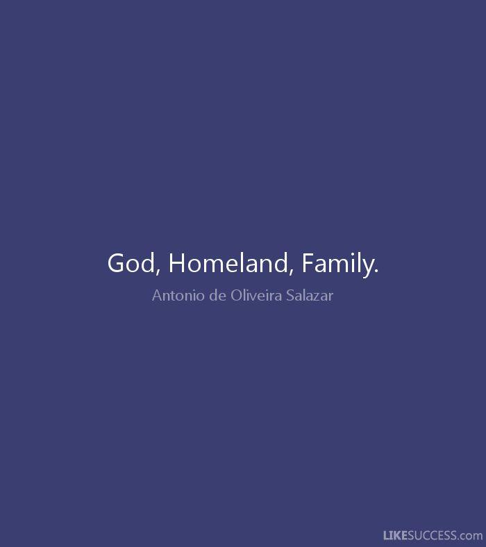 God, Homeland, Family. - Antonio de Oliveira Salazar