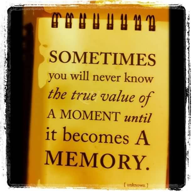 Memory Quotes: Sometimes You Will Never Know The True Value Of A Moment
