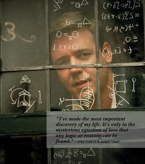 """""""I've made the most important discovery of my life. It's only in the mysterious equation of love that any logic or reasons can be found."""" - John Nash (A Beautiful Mind)"""