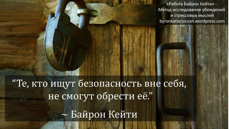 «Те, кто ищут безопасность вне себя, не смогут обрести её.» ~ Байрон Кейти  «There is no security for those who seek it outside of themselves.» ~ Byron Katie