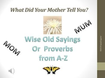 Mother's Day Proverbs - What Did Your Mother Tell You? Mother's Day PowerPoint. Wise Old Sayings or Proverbs from A - Z. Advice you probably heard from your mother, your mom,  or your mum! Fun to share and advance and develop cultural literacy. Animated butterflies walk you through an alphabetical list of different proverbs and their meanings or origins, written like Mom wrote it on stationary!
