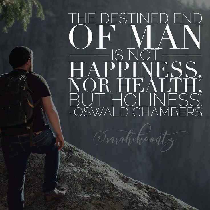 The destined end of man is not happiness, nor health, but holiness. -Oswald Chambers