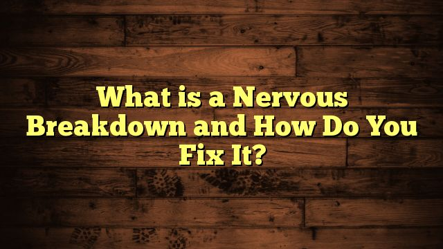awesome What is a Nervous Breakdown and How Do You Fix It?