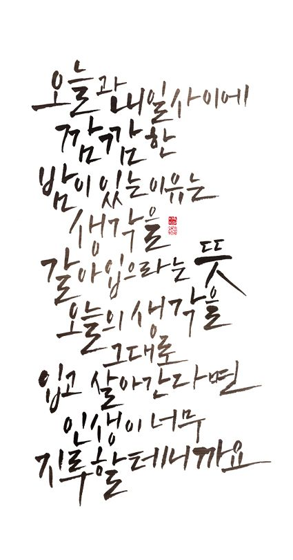 calligraphy_오늘과 내일사이에 깜깜한 밤이 있는 이유는 생각을 갈아 입으라는 뜻입니다.오늘의 생각을 내일도 그대로 입고 살아간다면 인생이 너무 지루할테니까요.'_정철 [내 머리 사용법] 중에서