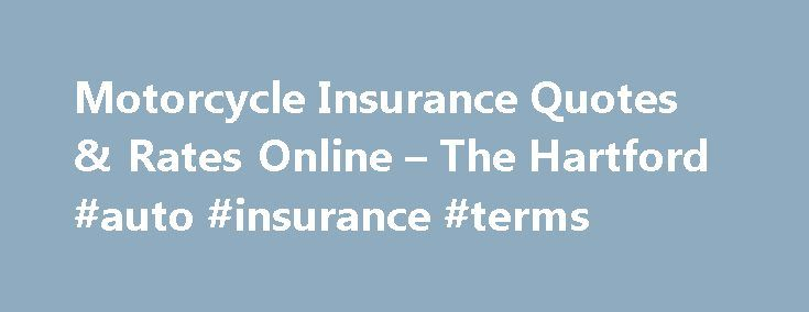 Motorcycle Insurance Quotes & Rates Online – The Hartford #auto #insurance #terms http://insurances.remmont.com/motorcycle-insurance-quotes-rates-online-the-hartford-auto-insurance-terms/  #motorcycle insurance # Motorcycle Coverage Request a Free Motorcycle Insurance Quote When it comes to protecting property that is as specialized as your motorcycle, you need customized motorcycle insurance protection. This motorcycle insurance coverage is underwritten by Foremost Property Casualty…