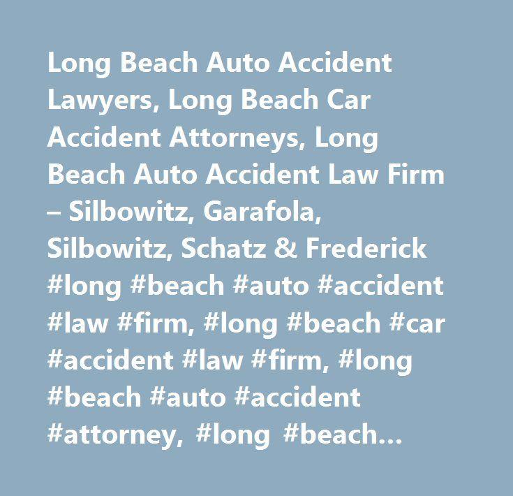 Long Beach Auto Accident Lawyers, Long Beach Car Accident Attorneys, Long Beach Auto Accident Law Firm – Silbowitz, Garafola, Silbowitz, Schatz & Frederick #long #beach #auto #accident #law #firm, #long #beach #car #accident #law #firm, #long #beach #auto #accident #attorney, #long #beach #car #accident #attorney, #long #beach #auto #accident #lawyer, #long #beach #car #accident #lawyer, #long #beach #auto #accident #compensation, #long #beach #car #accident #compensation, #long #beach…