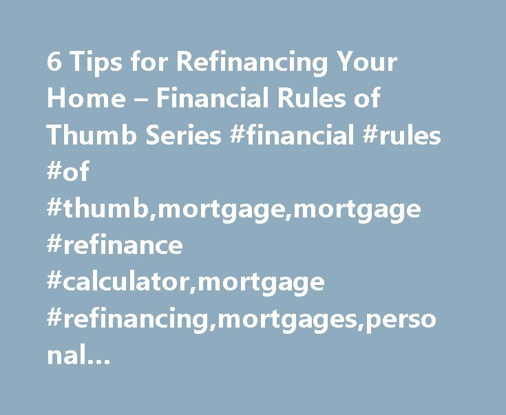 6 Tips for Refinancing Your Home – Financial Rules of Thumb Series #financial #rules #of #thumb,mortgage,mortgage #refinance #calculator,mortgage #refinancing,mortgages,personal #finance,refinancing,refinancing #your #home,zillow.com http://namibia.nef2.com/6-tips-for-refinancing-your-home-financial-rules-of-thumb-series-financial-rules-of-thumbmortgagemortgage-refinance-calculatormortgage-refinancingmortgagespersonal-financerefinancingr/  # 6 Tips for Refinancing Your Home Financial Rules…