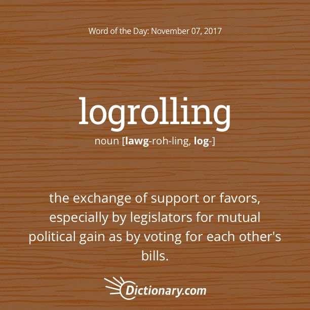 Dictionary.com's Word of the Day - logrolling - U.S. Politics. the exchange of support or favors, especially by legislators for mutual political gain as by voting for each other's bills.