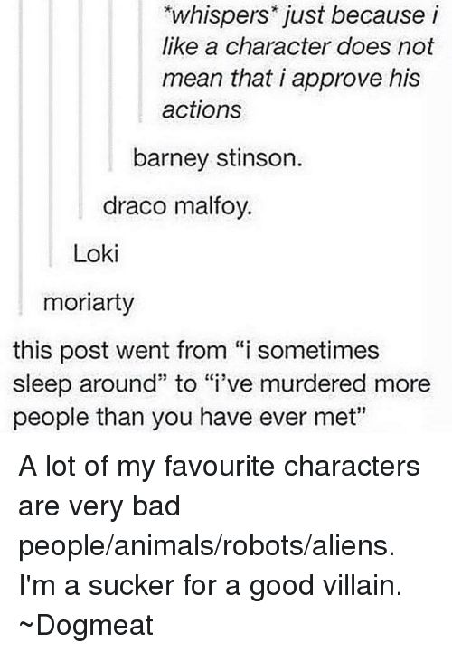 """Barney, Memes, and Aliens: whispers just because i  like a character does not  mean that i approve his  actions  barney stinson.  draco malfoy.  Loki  moriarty  this post went from """"i sometimes  sleep around"""" to """"i've murdered more  people than you have ever met"""" A lot of my favourite characters are very bad people/animals/robots/aliens.  I'm a sucker for a good villain.  ~Dogmeat"""