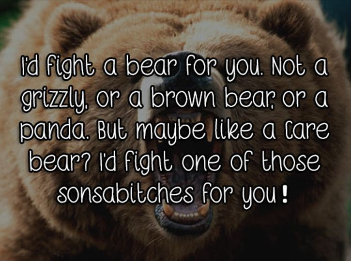 I'd fight a bear for you…