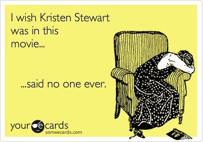 Funny Somewhat Topical Ecard: I wish Kristen Stewart was in this movie... ...said no one ever.
