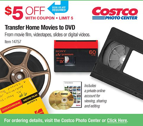 Costco Photo Center. Book or App required. $5 OFF With Coupon Limit 5. Transfer Home Movies to DVD From movie film, videotapes, slides or digital videos. Item 14757. Includes a private online account for viewing, sharing and editing. For ordering details, visit the Costco Photo Center or Click Here.