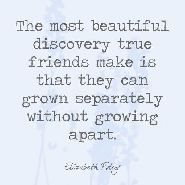 The most beautiful discovery true friends make is that they can grow separately without growing apart. - Elizabeth Foley - Quotes You'll Only Understand if You Have a Best Friend - Photos