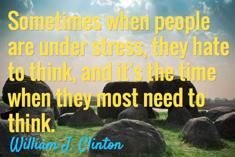 Sometimes when people are under stress they hate to think and its the time they most need to think.  ~William J Clinton~