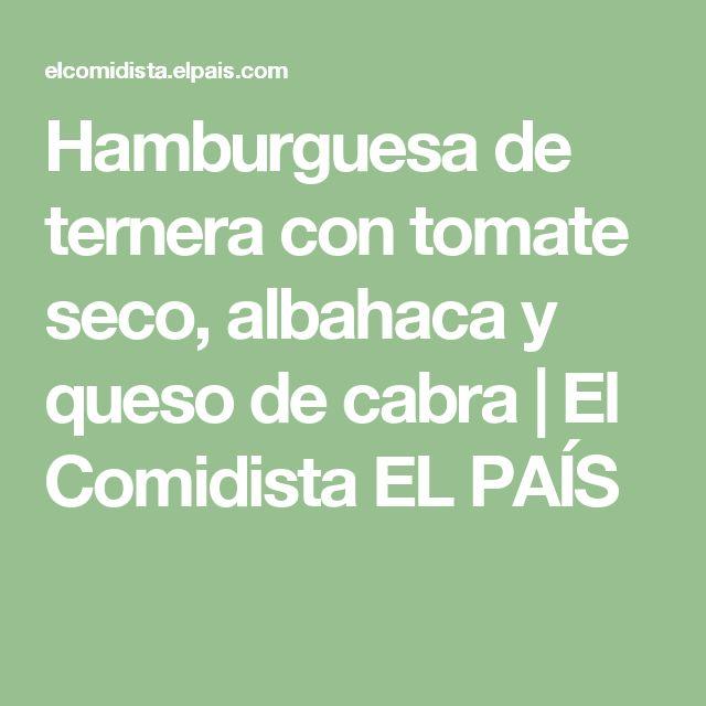 Hamburguesa de ternera con tomate seco, albahaca y queso de cabra | El Comidista EL PAÍS