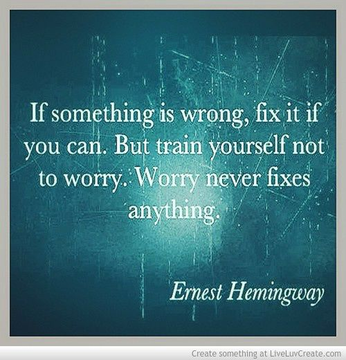 If something is wrong, fix it if you can. But train yourself not to worry. Worry never fixes anything. -- Ernest Hemingway