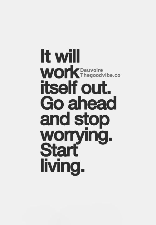 It will work itself out. Stop worrying, start living... wise words