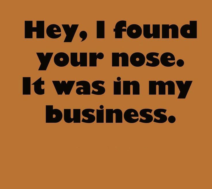 I have found your nose, it was in my businessLaugh, Quotes, True, Funny Stuff, Humor, Things, Funnystuff, People, Business
