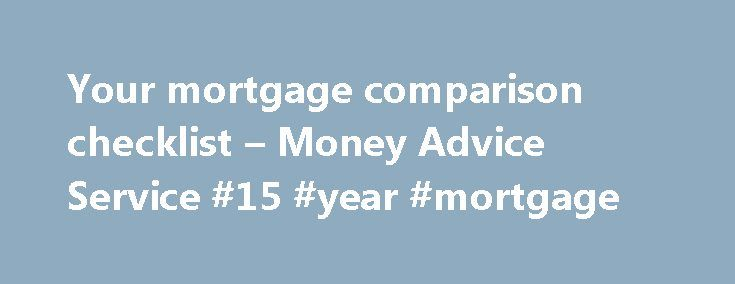 Your mortgage comparison checklist – Money Advice Service #15 #year #mortgage http://money.remmont.com/your-mortgage-comparison-checklist-money-advice-service-15-year-mortgage/  #mortgage tables # Your mortgage comparison checklist Once you know how much you can borrow and the deposit required, you need to select a mortgage. Use this checklist to help you compare and decide which mortgage features are the most important to you. 1. Do you want a repayment or interest-only mortgage? This means…