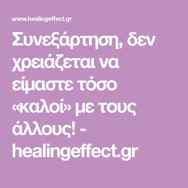 Συνεξάρτηση, δεν χρειάζεται να είμαστε τόσο «καλοί» με τους άλλους! - healingeffect.gr