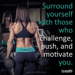 Surround yourself with those who challenge, push and motivate you.