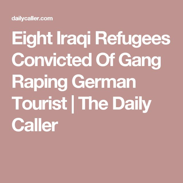 Eight Iraqi Refugees Convicted Of Gang Raping German Tourist | The Daily Caller