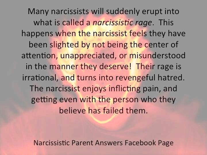 Many narcissists will suddenly erupt into what is called a narcissistic rage. This happens when the narcissist feels they have been slighted by not being the center of attention, unappreciated or misunderstood in the manner they deserve! Their rage is irrational & turns into revengeful hatred. The narcissist enjoys inflicting pain & getting even with the person who they believe has failed them.