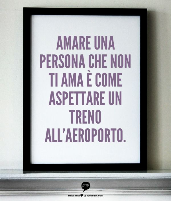 To love a person who does not love you is like waiting for a train to the airport. ~ Amare una persona che non ti ama è come aspettare un treno all'aeroporto.