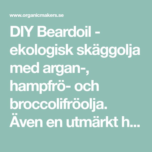 DIY Beardoil - ekologisk skäggolja med argan-, hampfrö- och broccolifröolja. Även en utmärkt hårolja! - Organic Makers