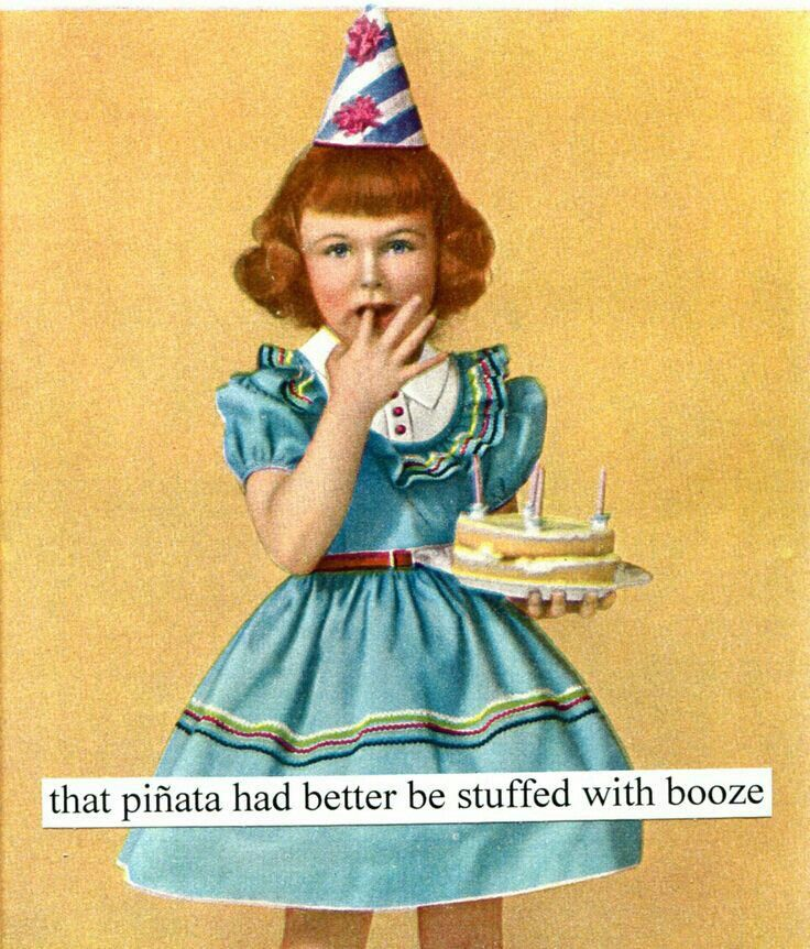 That piñata had better be stuffed with booze Happy