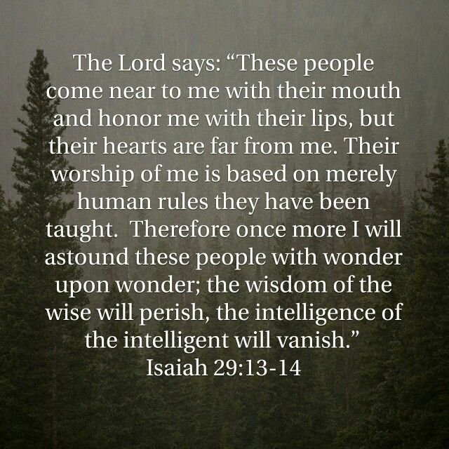 """The Lord says: """"These people come near to me with their mouth and honor me with their lips, but their hearts are far from me. Their worship of me is based on merely human rules they have been taught.   Therefore once more I will astound these people with wonder upon wonder; the wisdom of the wise will perish, the intelligence of the intelligent will vanish.""""  Isaiah 29:13-14 #heartforgod #awesomegod"""