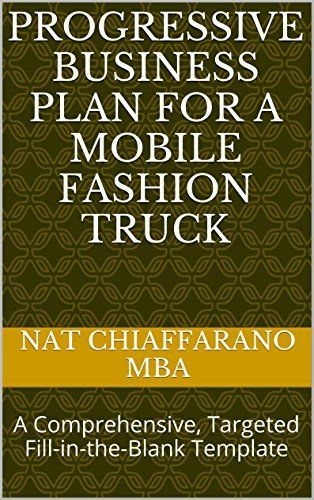 Progressive Business Plan for a Mobile Fashion Truck: A Comprehensive, Targeted Fill-in-the-Blank Template, http://www.amazon.com/dp/B00R9UTXW0/ref=cm_sw_r_pi_awdl_NF-1ub03Z9DR2
