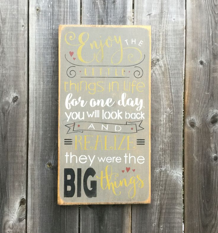 Enjoy the little things in life for one day you will look back and realize they were the big things ~ made by The Primitive Shed, St. Catharines