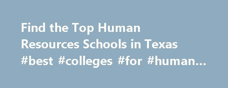 Find the Top Human Resources Schools in Texas #best #colleges #for #human #resources http://turkey.remmont.com/find-the-top-human-resources-schools-in-texas-best-colleges-for-human-resources/  # Human Resources Schools in Texas In Texas an estimated 655 students graduate from human resources schools every year. If you too are interested in studying human resources, Texas has 28 human resources schools from which you can choose. Yearly tuition at human resources schools in Texas for a degree…