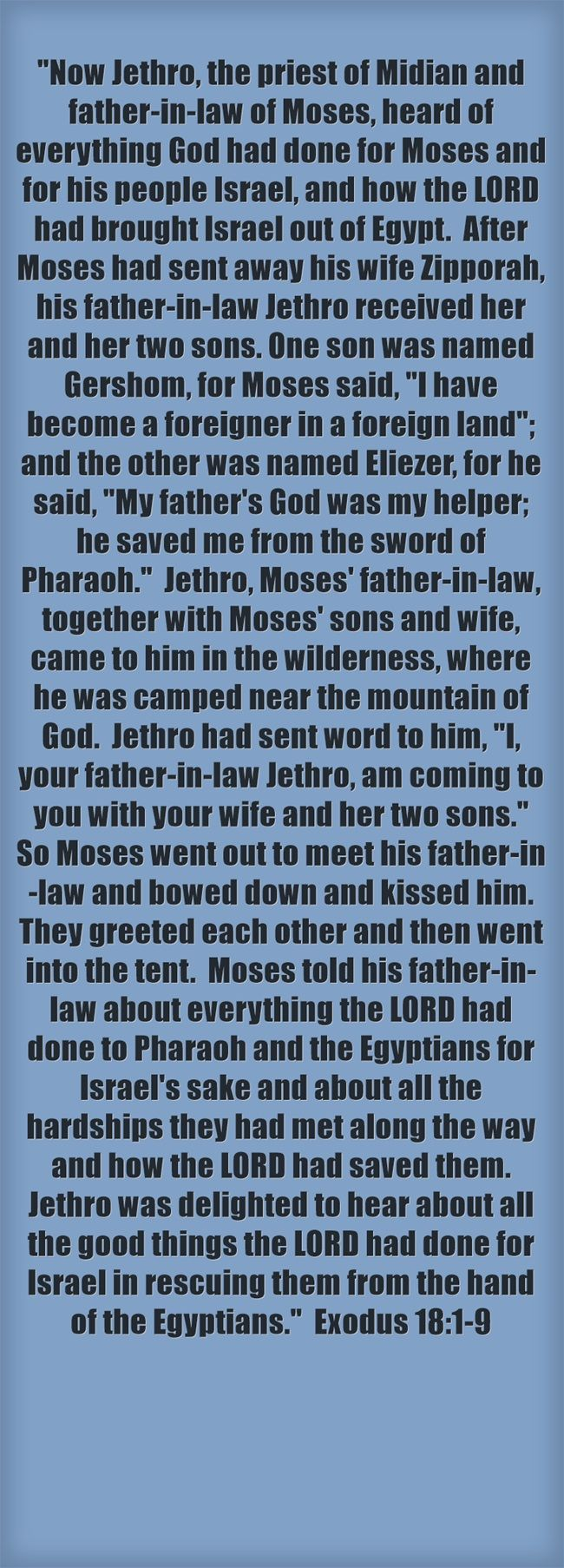Now Jethro, the priest of Midian and father-in-law of Moses, heard of everything God had done for Moses and for his people Israel, and how the LORD had brought Israel out of Egypt. After Moses had sent away his wife Zipporah, his father-in-law Jethro received her and her two sons. One son was named Gershom, for Moses said, I have become a foreigner in a foreign land; and the other was named Eliezer, for he said, My father's God was my helper; he saved me from the sword...