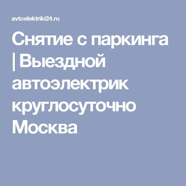 Снятие с паркинга   Выездной автоэлектрик круглосуточно Москва
