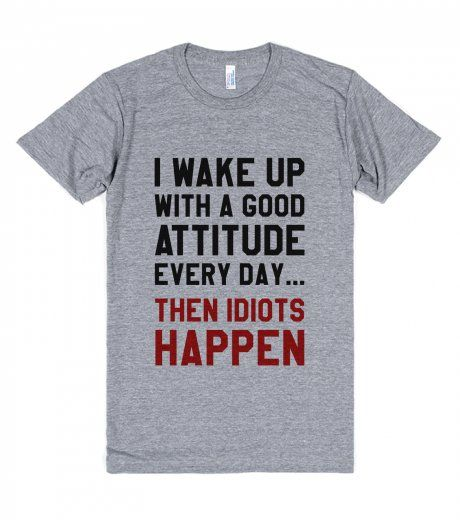 I WAKE UP WITH A GOOD ATTITUDE EVERY DAY THEN IDIOTS HAPPEN T-SHIRT IDE03020128