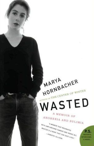 """Wasted: A Memoir of Anorexia and Bulimia by Hornbacher. Why would a talented young woman enter into a torrid affair with hunger, drugs, sex, and death? Through five lengthy hospital stays, endless therapy, and the loss of family, friends, jobs, and all sense of what it means to be """"normal,"""" Marya Hornbacher lovingly embraced her anorexia and bulimia -- until a particularly horrifying bout with the disease in college put the romance of wasting away to rest forever."""