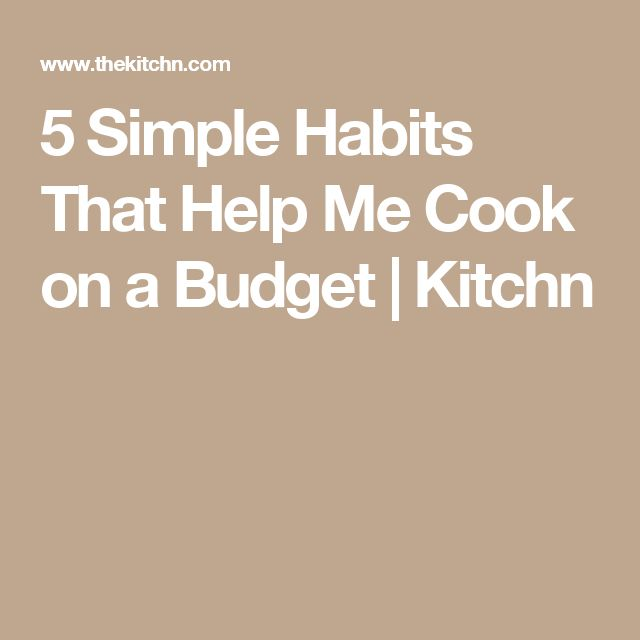 5 Simple Habits That Help Me Cook on a Budget | Kitchn