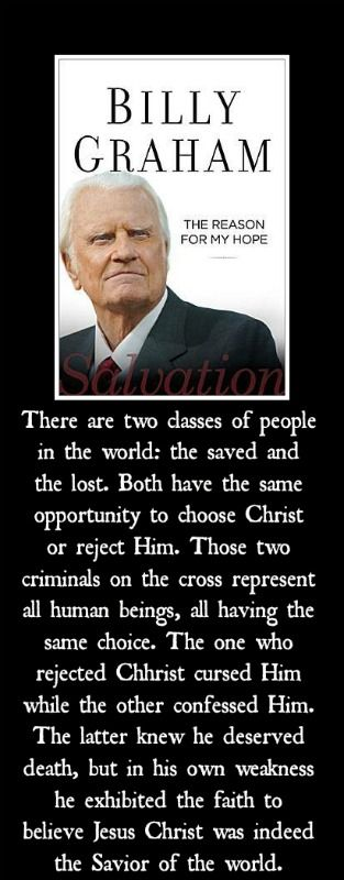 """Here is a thought from Billy Graham's latest book, """"The Reason For My Hope: Salvation"""". I am about half way through the book and it is good!  I love the personal stories he includes along with Scripture. Worth your time!"""