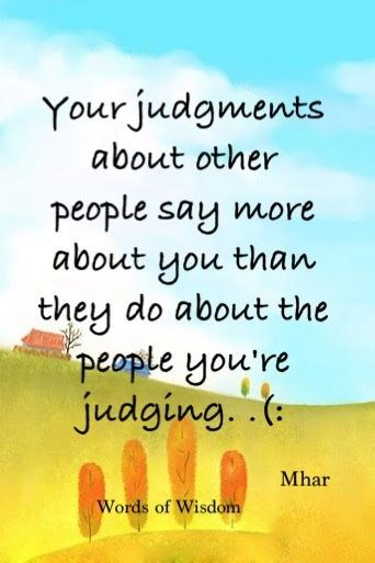 Your judgements about other people say more about you than they do about the people you're judging.