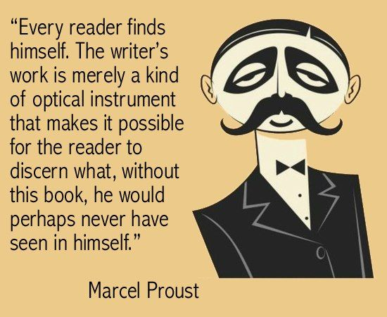 """""""Every reader finds himself. The writer's work is merely a kind of optical instrument that makes it possible for the reader to discern what, without this book, he would perhaps never have seen in himself."""" -- Marcel Proust"""