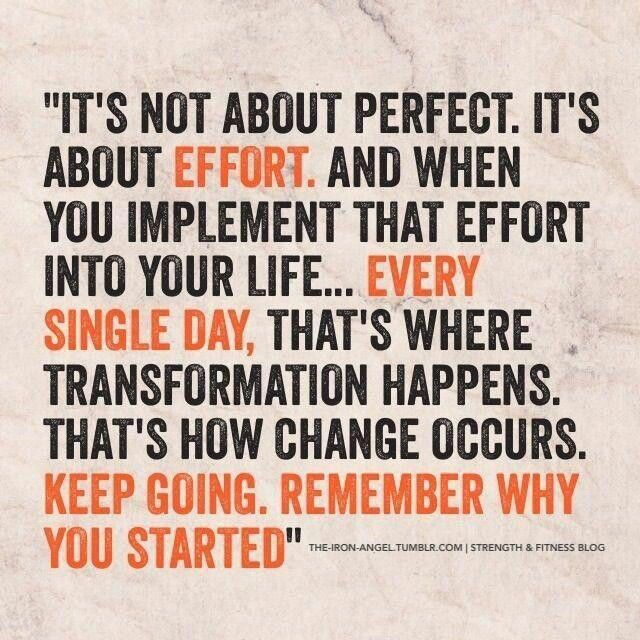 ...every single day it's not about perfect. It's about effort. And when you implement the effort into your life ... EVERY SINGLE DAY, that's where transformation happens. That's how change occurs. KEEP GOING. REMEMBER WHY YOU STARTED.