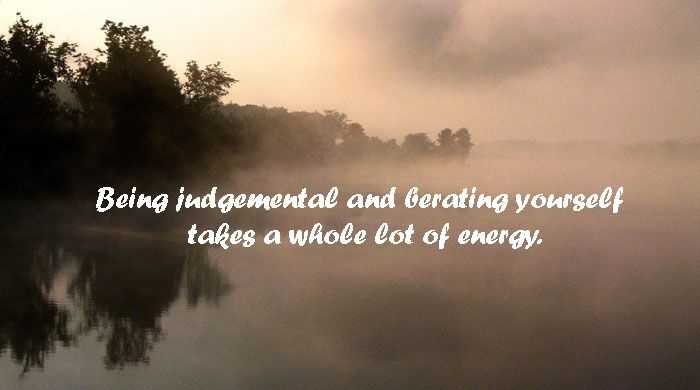 Being judgmental takes a whole lot of energy.